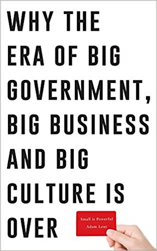 Small is Powerful: Why the Era of Big Government, Big Business and Big Culture is Over
